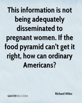 Richard Wiles  - This information is not being adequately disseminated to pregnant women. If the food pyramid can't get it right, how can ordinary Americans?