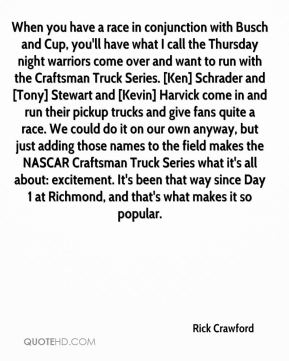 Rick Crawford  - When you have a race in conjunction with Busch and Cup, you'll have what I call the Thursday night warriors come over and want to run with the Craftsman Truck Series. [Ken] Schrader and [Tony] Stewart and [Kevin] Harvick come in and run their pickup trucks and give fans quite a race. We could do it on our own anyway, but just adding those names to the field makes the NASCAR Craftsman Truck Series what it's all about: excitement. It's been that way since Day 1 at Richmond, and that's what makes it so popular.