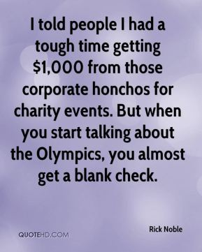 Rick Noble  - I told people I had a tough time getting $1,000 from those corporate honchos for charity events. But when you start talking about the Olympics, you almost get a blank check.