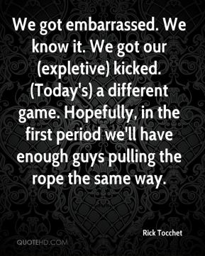 Rick Tocchet  - We got embarrassed. We know it. We got our (expletive) kicked. (Today's) a different game. Hopefully, in the first period we'll have enough guys pulling the rope the same way.