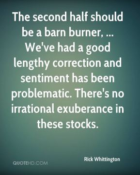 Rick Whittington  - The second half should be a barn burner, ... We've had a good lengthy correction and sentiment has been problematic. There's no irrational exuberance in these stocks.