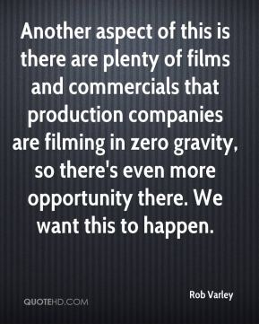 Rob Varley  - Another aspect of this is there are plenty of films and commercials that production companies are filming in zero gravity, so there's even more opportunity there. We want this to happen.