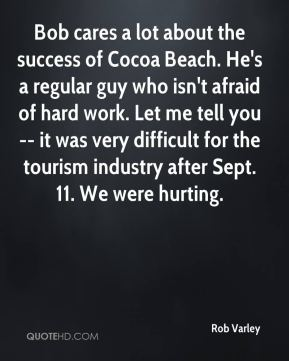 Rob Varley  - Bob cares a lot about the success of Cocoa Beach. He's a regular guy who isn't afraid of hard work. Let me tell you -- it was very difficult for the tourism industry after Sept. 11. We were hurting.