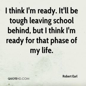 Robert Earl  - I think I'm ready. It'll be tough leaving school behind, but I think I'm ready for that phase of my life.