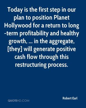Robert Earl  - Today is the first step in our plan to position Planet Hollywood for a return to long-term profitability and healthy growth, ... in the aggregate, [they] will generate positive cash flow through this restructuring process.