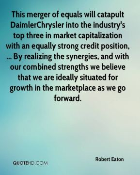 Robert Eaton  - This merger of equals will catapult DaimlerChrysler into the industry's top three in market capitalization with an equally strong credit position, ... By realizing the synergies, and with our combined strengths we believe that we are ideally situated for growth in the marketplace as we go forward.