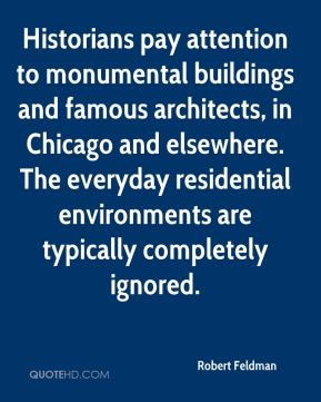 Robert Feldman  - Historians pay attention to monumental buildings and famous architects, in Chicago and elsewhere. The everyday residential environments are typically completely ignored.