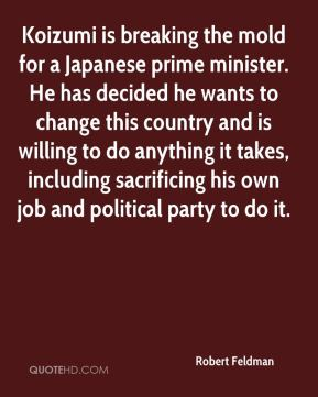 Robert Feldman  - Koizumi is breaking the mold for a Japanese prime minister. He has decided he wants to change this country and is willing to do anything it takes, including sacrificing his own job and political party to do it.
