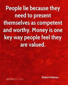 Robert Feldman  - People lie because they need to present themselves as competent and worthy. Money is one key way people feel they are valued.