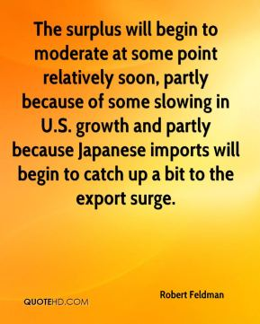 The surplus will begin to moderate at some point relatively soon, partly because of some slowing in U.S. growth and partly because Japanese imports will begin to catch up a bit to the export surge.