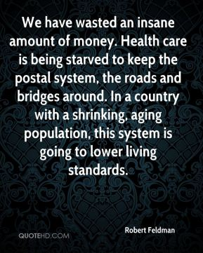 Robert Feldman  - We have wasted an insane amount of money. Health care is being starved to keep the postal system, the roads and bridges around. In a country with a shrinking, aging population, this system is going to lower living standards.