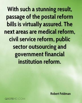 Robert Feldman  - With such a stunning result, passage of the postal reform bills is virtually assured. The next areas are medical reform, civil service reform, public sector outsourcing and government financial institution reform.