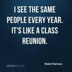 Robert Harrison  - I see the same people every year. It's like a class reunion.