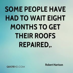 Robert Harrison  - Some people have had to wait eight months to get their roofs repaired.