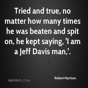 Robert Harrison  - Tried and true, no matter how many times he was beaten and spit on, he kept saying, 'I am a Jeff Davis man,'.