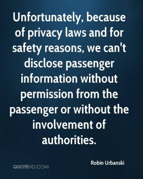 Robin Urbanski  - Unfortunately, because of privacy laws and for safety reasons, we can't disclose passenger information without permission from the passenger or without the involvement of authorities.