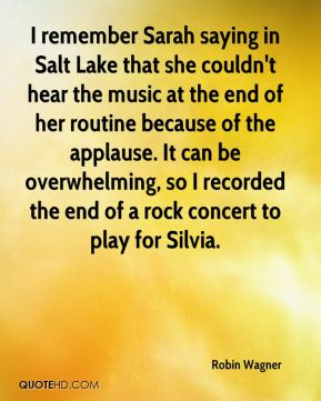 Robin Wagner  - I remember Sarah saying in Salt Lake that she couldn't hear the music at the end of her routine because of the applause. It can be overwhelming, so I recorded the end of a rock concert to play for Silvia.