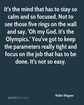Robin Wagner  - It's the mind that has to stay so calm and so focused. Not to see those five rings on the wall and say, 'Oh my God, it's the Olympics.' You've got to keep the parameters really tight and focus on the job that has to be done. It's not so easy.