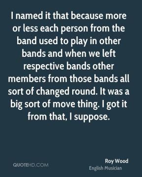 Roy Wood - I named it that because more or less each person from the band used to play in other bands and when we left respective bands other members from those bands all sort of changed round. It was a big sort of move thing. I got it from that, I suppose.