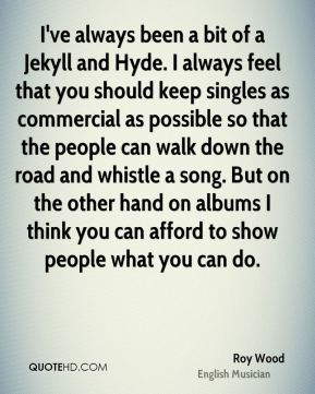 Roy Wood - I've always been a bit of a Jekyll and Hyde. I always feel that you should keep singles as commercial as possible so that the people can walk down the road and whistle a song. But on the other hand on albums I think you can afford to show people what you can do.