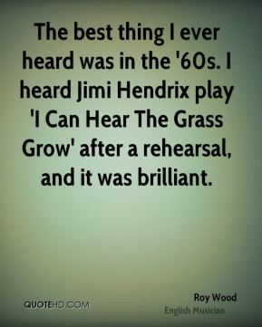 The best thing I ever heard was in the '60s. I heard Jimi Hendrix play 'I Can Hear The Grass Grow' after a rehearsal, and it was brilliant.