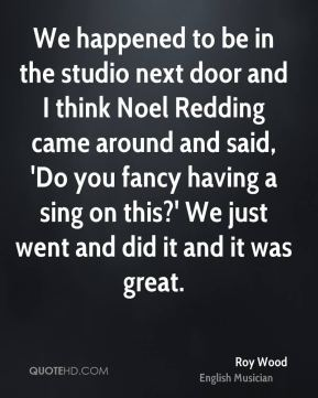 We happened to be in the studio next door and I think Noel Redding came around and said, 'Do you fancy having a sing on this?' We just went and did it and it was great.