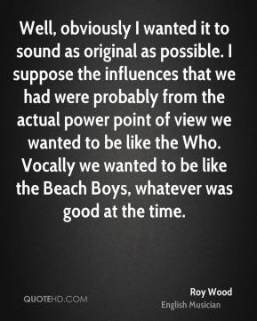 Roy Wood - Well, obviously I wanted it to sound as original as possible. I suppose the influences that we had were probably from the actual power point of view we wanted to be like the Who. Vocally we wanted to be like the Beach Boys, whatever was good at the time.