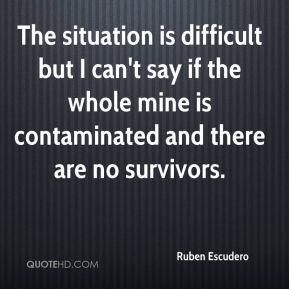 The situation is difficult but I can't say if the whole mine is contaminated and there are no survivors.