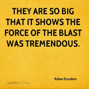 Ruben Escudero  - They are so big that it shows the force of the blast was tremendous.