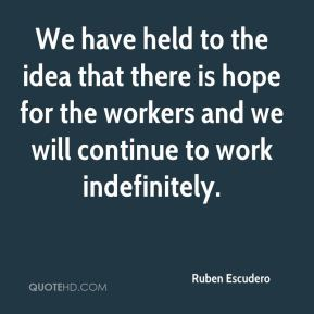 Ruben Escudero  - We have held to the idea that there is hope for the workers and we will continue to work indefinitely.