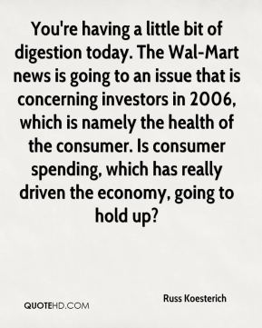 You're having a little bit of digestion today. The Wal-Mart news is going to an issue that is concerning investors in 2006, which is namely the health of the consumer. Is consumer spending, which has really driven the economy, going to hold up?