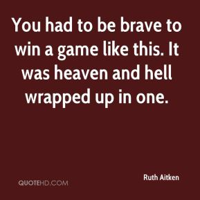 Ruth Aitken  - You had to be brave to win a game like this. It was heaven and hell wrapped up in one.