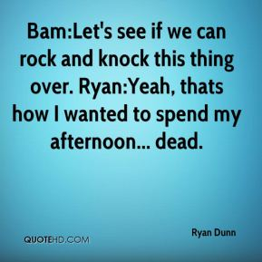 Ryan Dunn  - Bam:Let's see if we can rock and knock this thing over. Ryan:Yeah, thats how I wanted to spend my afternoon... dead.