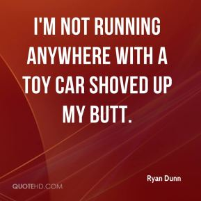 Ryan Dunn  - I'm not running anywhere with a toy car shoved up my butt.