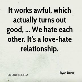 Ryan Dunn  - It works awful, which actually turns out good, ... We hate each other. It's a love-hate relationship.