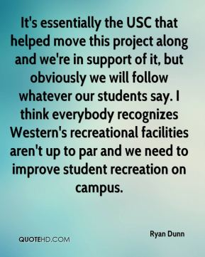 Ryan Dunn  - It's essentially the USC that helped move this project along and we're in support of it, but obviously we will follow whatever our students say. I think everybody recognizes Western's recreational facilities aren't up to par and we need to improve student recreation on campus.
