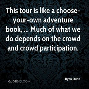 Ryan Dunn  - This tour is like a choose-your-own adventure book, ... Much of what we do depends on the crowd and crowd participation.