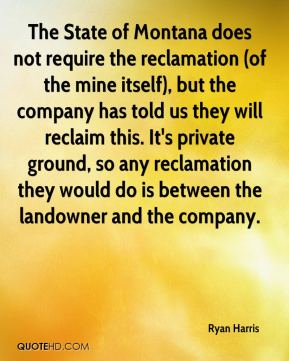 Ryan Harris  - The State of Montana does not require the reclamation (of the mine itself), but the company has told us they will reclaim this. It's private ground, so any reclamation they would do is between the landowner and the company.