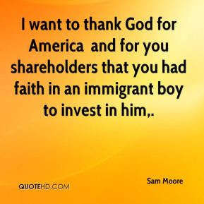 I want to thank God for America … and for you shareholders that you had faith in an immigrant boy to invest in him.