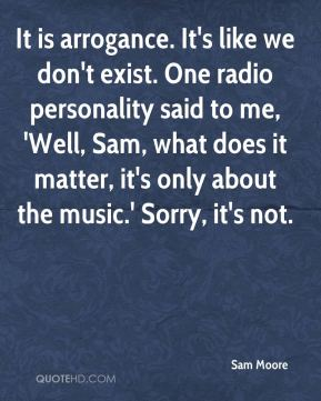 Sam Moore  - It is arrogance. It's like we don't exist. One radio personality said to me, 'Well, Sam, what does it matter, it's only about the music.' Sorry, it's not.