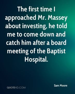 Sam Moore  - The first time I approached Mr. Massey about investing, he told me to come down and catch him after a board meeting of the Baptist Hospital.