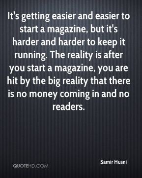 Samir Husni  - It's getting easier and easier to start a magazine, but it's harder and harder to keep it running. The reality is after you start a magazine, you are hit by the big reality that there is no money coming in and no readers.