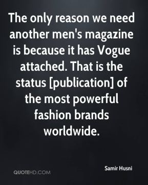 Samir Husni  - The only reason we need another men's magazine is because it has Vogue attached. That is the status [publication] of the most powerful fashion brands worldwide.