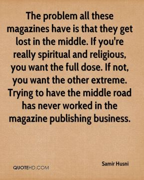 The problem all these magazines have is that they get lost in the middle. If you're really spiritual and religious, you want the full dose. If not, you want the other extreme. Trying to have the middle road has never worked in the magazine publishing business.