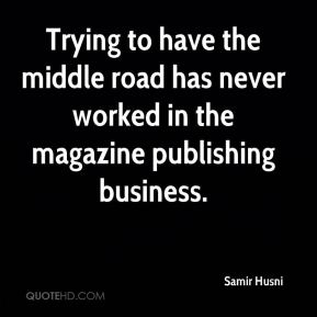 Samir Husni  - Trying to have the middle road has never worked in the magazine publishing business.