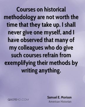 Samuel E. Morison - Courses on historical methodology are not worth the time that they take up. I shall never give one myself, and I have observed that many of my colleagues who do give such courses refrain from exemplifying their methods by writing anything.