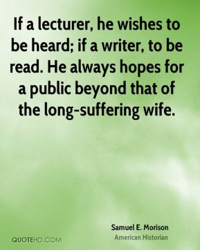 Samuel E. Morison - If a lecturer, he wishes to be heard; if a writer, to be read. He always hopes for a public beyond that of the long-suffering wife.