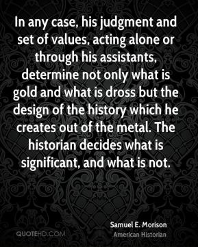 Samuel E. Morison - In any case, his judgment and set of values, acting alone or through his assistants, determine not only what is gold and what is dross but the design of the history which he creates out of the metal. The historian decides what is significant, and what is not.