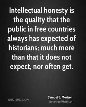 Samuel E. Morison - Intellectual honesty is the quality that the public in free countries always has expected of historians; much more than that it does not expect, nor often get.