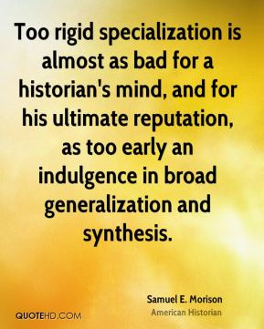 Samuel E. Morison - Too rigid specialization is almost as bad for a historian's mind, and for his ultimate reputation, as too early an indulgence in broad generalization and synthesis.